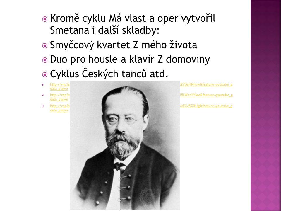  Kromě cyklu Má vlast a oper vytvořil Smetana i další skladby:  Smyčcový kvartet Z mého života  Duo pro housle a klavír Z domoviny  Cyklus Českých tanců atd.