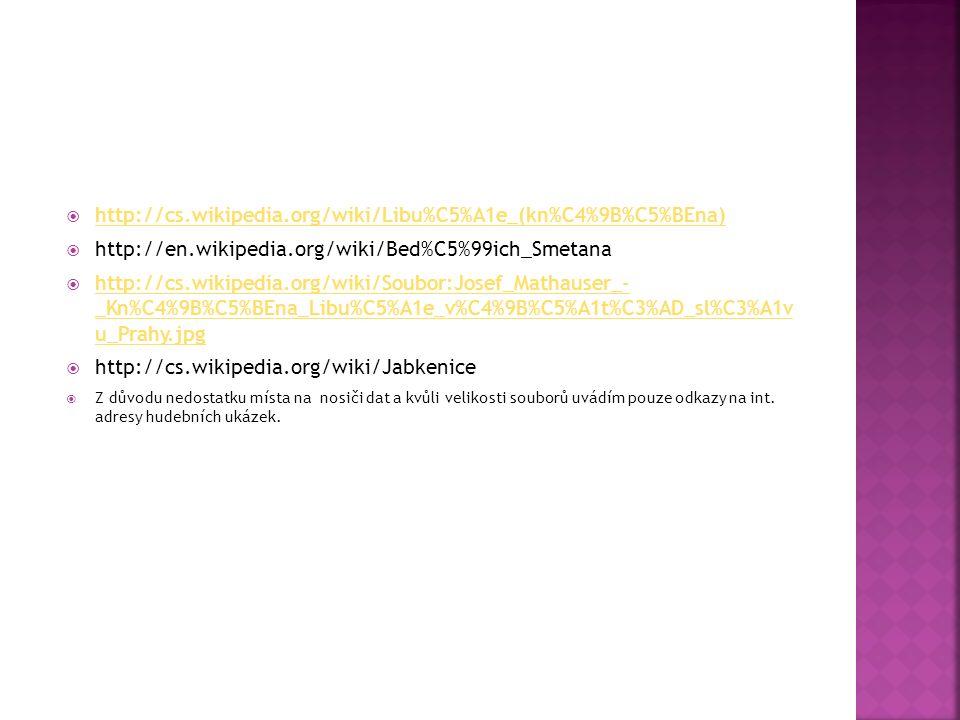  http://cs.wikipedia.org/wiki/Libu%C5%A1e_(kn%C4%9B%C5%BEna) http://cs.wikipedia.org/wiki/Libu%C5%A1e_(kn%C4%9B%C5%BEna)  http://en.wikipedia.org/wiki/Bed%C5%99ich_Smetana  http://cs.wikipedia.org/wiki/Soubor:Josef_Mathauser_- _Kn%C4%9B%C5%BEna_Libu%C5%A1e_v%C4%9B%C5%A1t%C3%AD_sl%C3%A1v u_Prahy.jpg http://cs.wikipedia.org/wiki/Soubor:Josef_Mathauser_- _Kn%C4%9B%C5%BEna_Libu%C5%A1e_v%C4%9B%C5%A1t%C3%AD_sl%C3%A1v u_Prahy.jpg  http://cs.wikipedia.org/wiki/Jabkenice  Z důvodu nedostatku místa na nosiči dat a kvůli velikosti souborů uvádím pouze odkazy na int.
