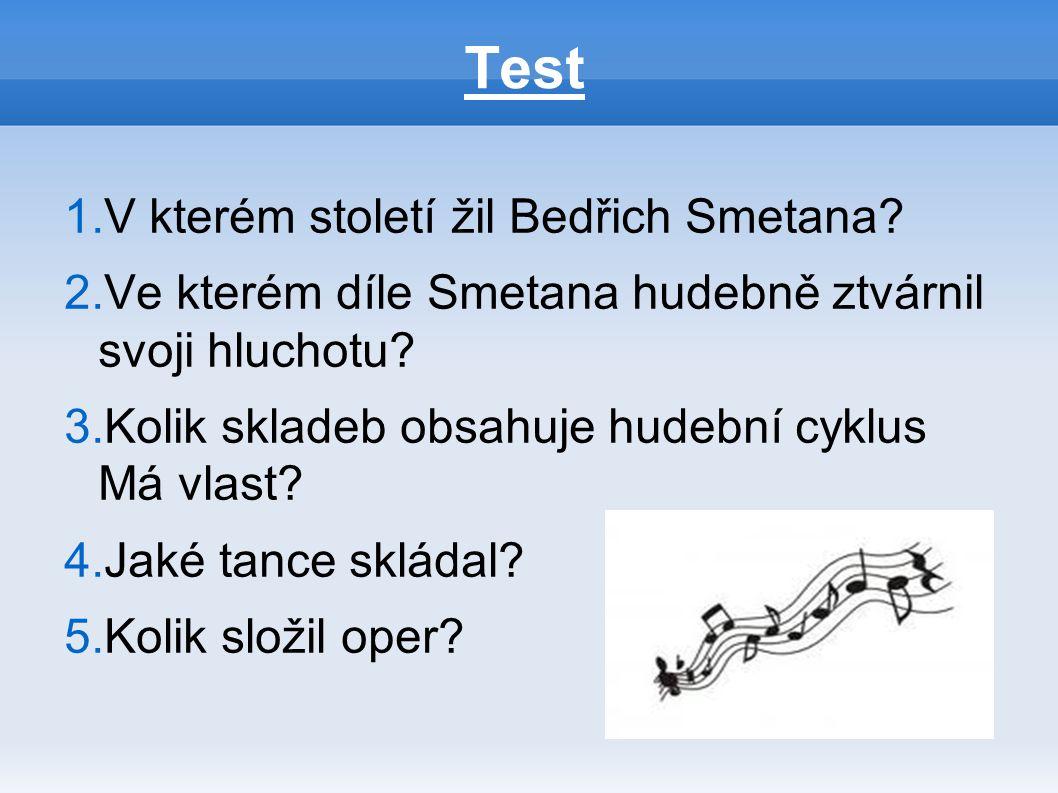 1.V kterém století žil Bedřich Smetana? 2.Ve kterém díle Smetana hudebně ztvárnil svoji hluchotu? 3.Kolik skladeb obsahuje hudební cyklus Má vlast? 4.