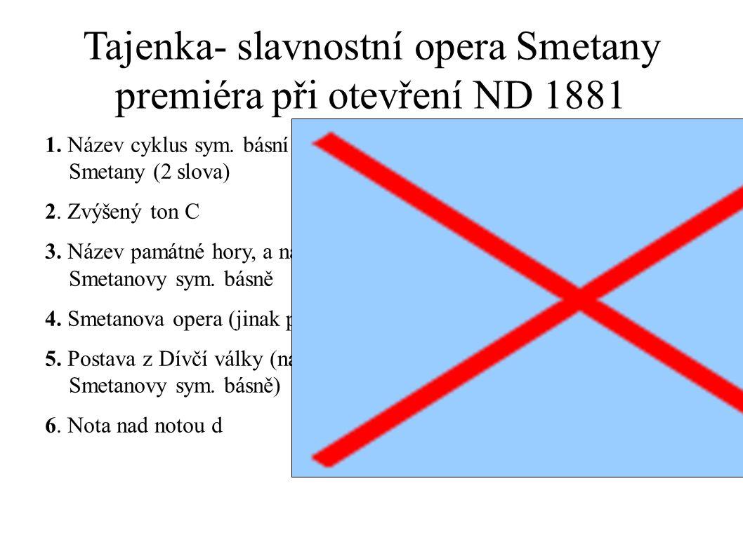 Tajenka- slavnostní opera Smetany premiéra při otevření ND 1881 1. Název cyklus sym. básní B. Smetany (2 slova) 2. Zvýšený ton C 3. Název památné hory