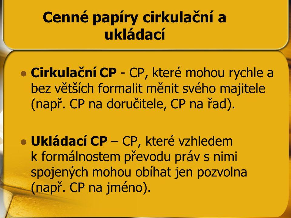 Cenné papíry cirkulační a ukládací Cirkulační CP - CP, které mohou rychle a bez větších formalit měnit svého majitele (např. CP na doručitele, CP na ř