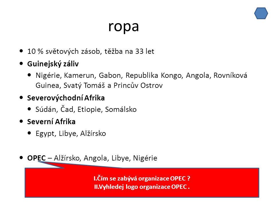 ropa 10 % světových zásob, těžba na 33 let Guinejský záliv Nigérie, Kamerun, Gabon, Republika Kongo, Angola, Rovníková Guinea, Svatý Tomáš a Princův Ostrov Severovýchodní Afrika Súdán, Čad, Etiopie, Somálsko Severní Afrika Egypt, Libye, Alžírsko OPEC – Alžírsko, Angola, Libye, Nigérie I.Čím se zabývá organizace OPEC .