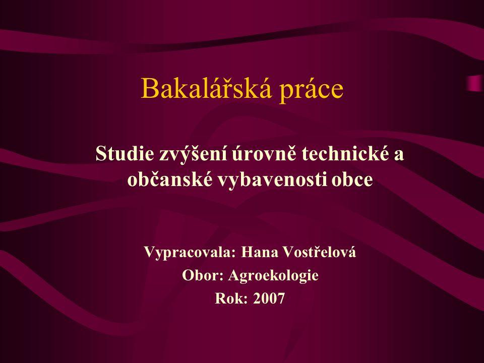 Bakalářská práce Studie zvýšení úrovně technické a občanské vybavenosti obce Vypracovala: Hana Vostřelová Obor: Agroekologie Rok: 2007