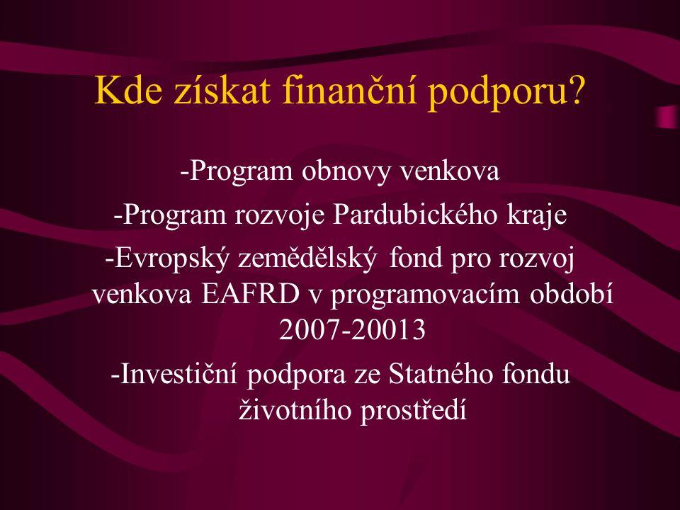 Kde získat finanční podporu? -Program obnovy venkova -Program rozvoje Pardubického kraje -Evropský zemědělský fond pro rozvoj venkova EAFRD v programo