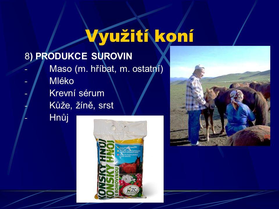 Využití koní 8) PRODUKCE SUROVIN - Maso (m. hříbat, m. ostatní) - Mléko - Krevní sérum - Kůže, žíně, srst - Hnůj