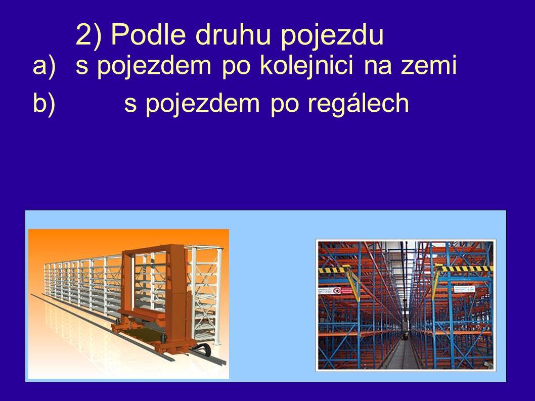 2) Podle druhu pojezdu a)s pojezdem po kolejnici na zemi b)s pojezdem po regálech
