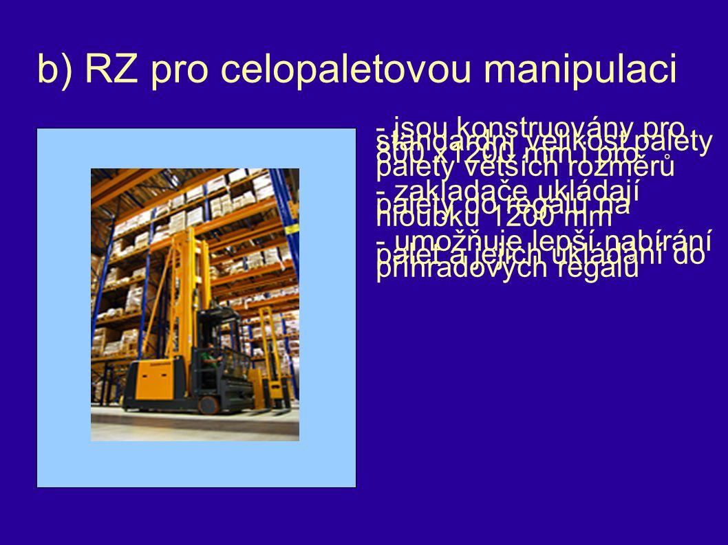 b) RZ pro celopaletovou manipulaci - jsou konstruovány pro standardní velikost palety 800 x1200 mm i pro palety větších rozměrů - zakladače ukládají palety do regálů na hloubku 1200 mm - umožňuje lepší nabírání palet a jejich ukládání do příhradových regálů