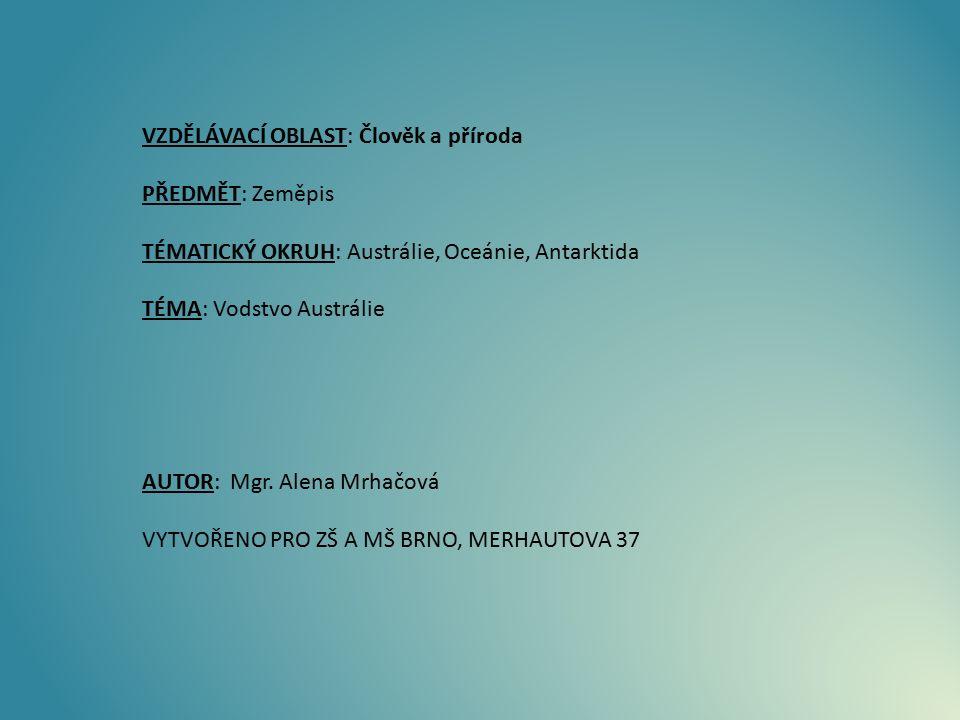 VZDĚLÁVACÍ OBLAST: Člověk a příroda PŘEDMĚT: Zeměpis TÉMATICKÝ OKRUH: Austrálie, Oceánie, Antarktida TÉMA: Vodstvo Austrálie AUTOR: Mgr. Alena Mrhačov
