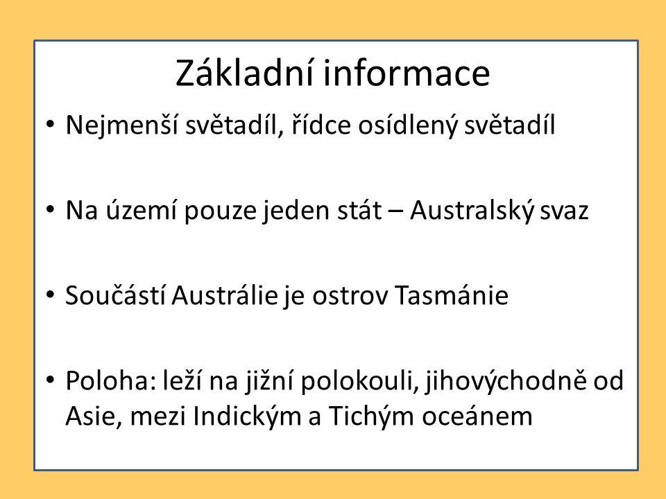 Základní informace Nejmenší světadíl, řídce osídlený světadíl Na území pouze jeden stát – Australský svaz Součástí Austrálie je ostrov Tasmánie Poloha: leží na jižní polokouli, jihovýchodně od Asie, mezi Indickým a Tichým oceánem