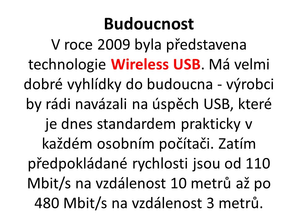 Budoucnost V roce 2009 byla představena technologie Wireless USB. Má velmi dobré vyhlídky do budoucna - výrobci by rádi navázali na úspěch USB, které