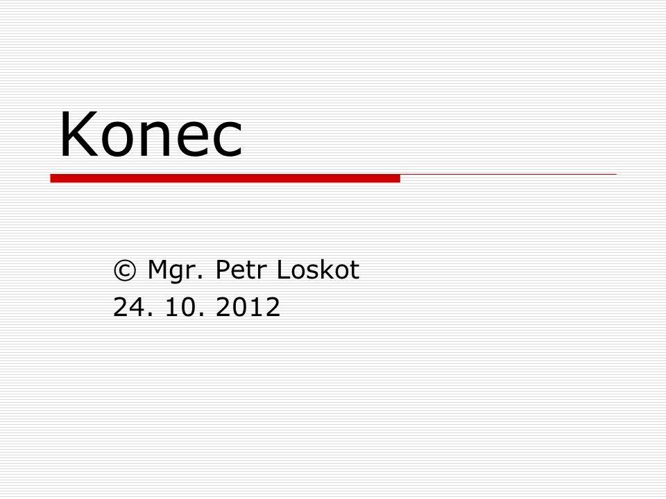 Konec © Mgr. Petr Loskot 24. 10. 2012