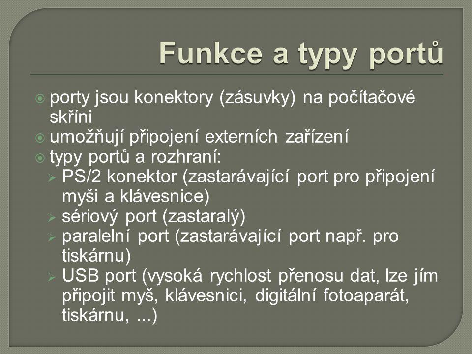  porty jsou konektory (zásuvky) na počítačové skříni  umožňují připojení externích zařízení  typy portů a rozhraní:  PS/2 konektor (zastarávající port pro připojení myši a klávesnice)  sériový port (zastaralý)  paralelní port (zastarávající port např.