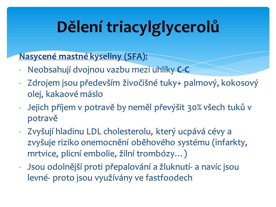 Nasycené mastné kyseliny (SFA): -Neobsahují dvojnou vazbu mezi uhlíky C-C -Zdrojem jsou především živočišné tuky+ palmový, kokosový olej, kakaové máslo -Jejich příjem v potravě by neměl převýšit 30% všech tuků v potravě -Zvyšují hladinu LDL cholesterolu, který ucpává cévy a zvyšuje riziko onemocnění oběhového systému (infarkty, mrtvice, plicní embolie, žilní trombózy…) -Jsou odolnější proti přepalování a žluknutí- a navíc jsou levné- proto jsou využívány ve fastfoodech Dělení triacylglycerolů