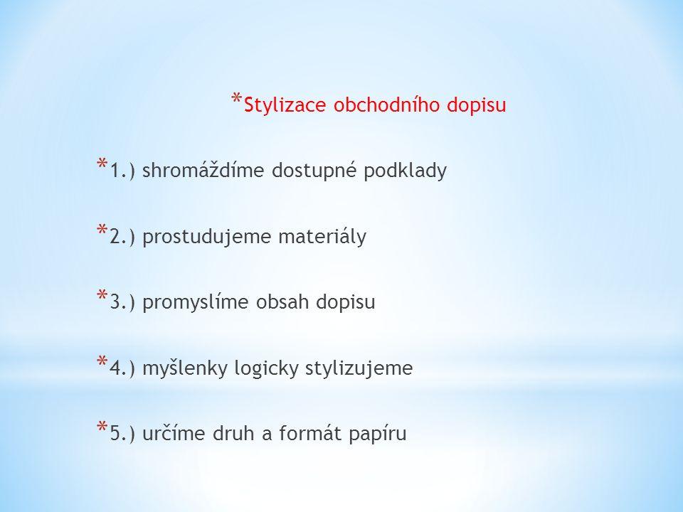 * Stylizace obchodního dopisu * 1.) shromáždíme dostupné podklady * 2.) prostudujeme materiály * 3.) promyslíme obsah dopisu * 4.) myšlenky logicky stylizujeme * 5.) určíme druh a formát papíru
