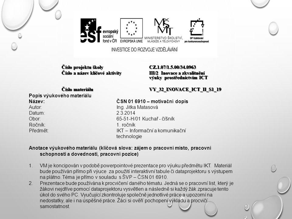 Číslo projektu školy CZ.1.07/1.5.00/34.0963 Číslo a název klíčové aktivity III/2 Inovace a zkvalitnění výuky prostřednictvím ICT Číslo materiáluVY_32_INOVACE_ICT_II_S1_19 Popis výukového materiálu Název:ČSN 01 6910 – motivační dopis Autor:Ing.