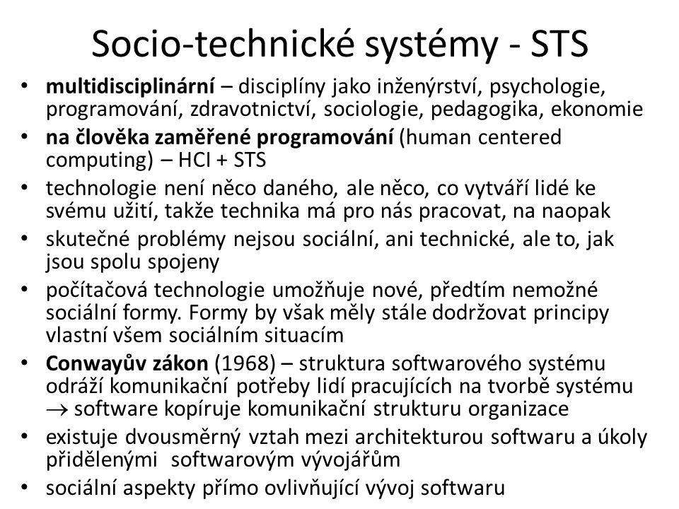 Socio-technické systémy - STS multidisciplinární – disciplíny jako inženýrství, psychologie, programování, zdravotnictví, sociologie, pedagogika, ekonomie na člověka zaměřené programování (human centered computing) – HCI + STS technologie není něco daného, ale něco, co vytváří lidé ke svému užití, takže technika má pro nás pracovat, na naopak skutečné problémy nejsou sociální, ani technické, ale to, jak jsou spolu spojeny počítačová technologie umožňuje nové, předtím nemožné sociální formy.