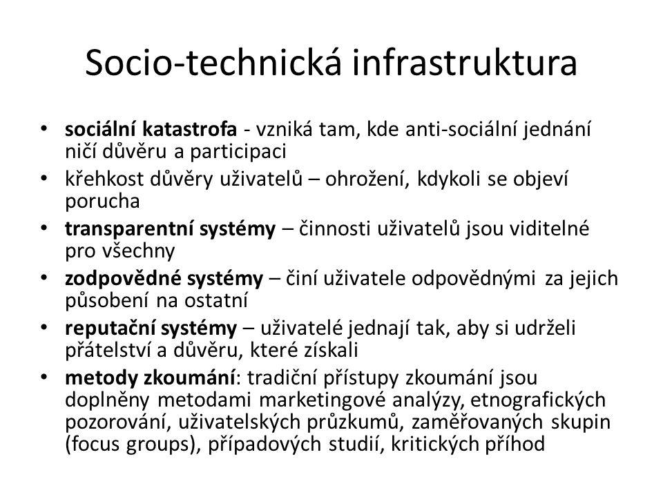 Socio-technická infrastruktura sociální katastrofa - vzniká tam, kde anti-sociální jednání ničí důvěru a participaci křehkost důvěry uživatelů – ohrožení, kdykoli se objeví porucha transparentní systémy – činnosti uživatelů jsou viditelné pro všechny zodpovědné systémy – činí uživatele odpovědnými za jejich působení na ostatní reputační systémy – uživatelé jednají tak, aby si udrželi přátelství a důvěru, které získali metody zkoumání: tradiční přístupy zkoumání jsou doplněny metodami marketingové analýzy, etnografických pozorování, uživatelských průzkumů, zaměřovaných skupin (focus groups), případových studií, kritických příhod