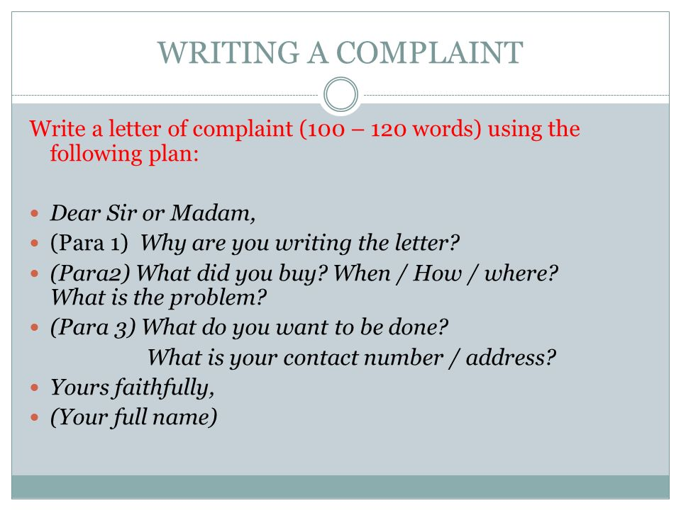 WRITING A COMPLAINT Write a letter of complaint (100 – 120 words) using the following plan: Dear Sir or Madam, (Para 1) Why are you writing the letter.
