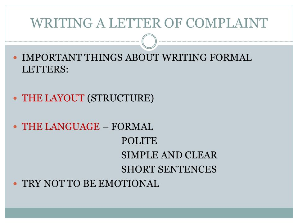 WRITING A LETTER OF COMPLAINT IMPORTANT THINGS ABOUT WRITING FORMAL LETTERS: THE LAYOUT (STRUCTURE) THE LANGUAGE – FORMAL POLITE SIMPLE AND CLEAR SHORT SENTENCES TRY NOT TO BE EMOTIONAL