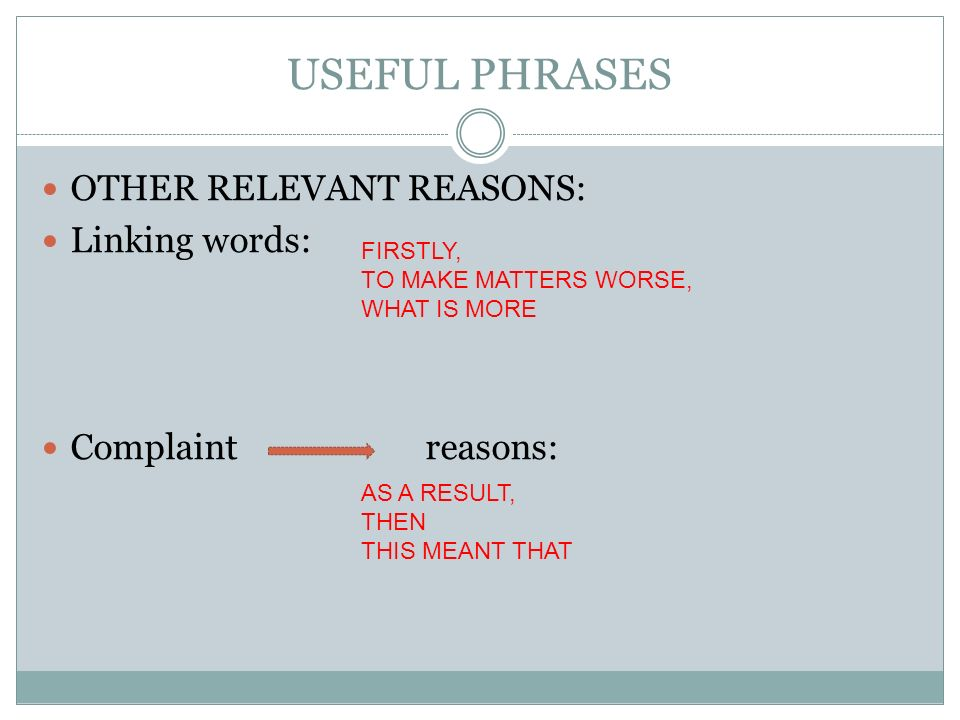 USEFUL PHRASES OTHER RELEVANT REASONS: Linking words: Complaint reasons: FIRSTLY, TO MAKE MATTERS WORSE, WHAT IS MORE AS A RESULT, THEN THIS MEANT THAT