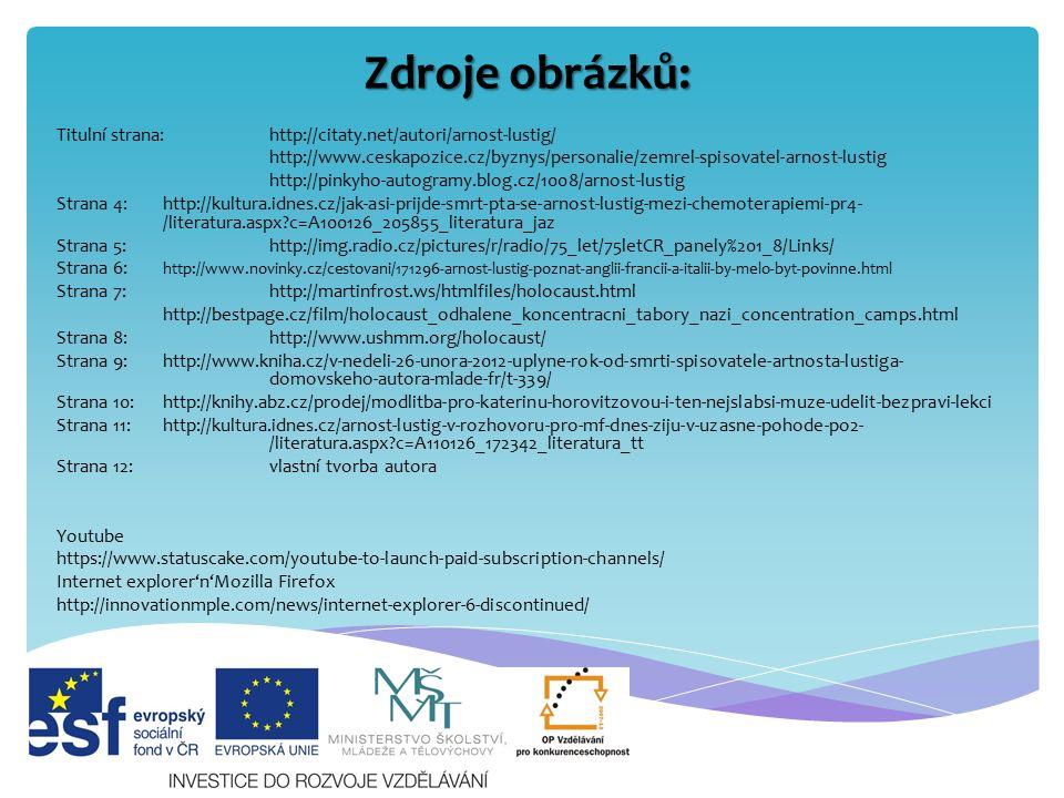 Zdroje obrázků: Titulní strana:http://citaty.net/autori/arnost-lustig/ http://www.ceskapozice.cz/byznys/personalie/zemrel-spisovatel-arnost-lustig http://pinkyho-autogramy.blog.cz/1008/arnost-lustig Strana 4:http://kultura.idnes.cz/jak-asi-prijde-smrt-pta-se-arnost-lustig-mezi-chemoterapiemi-pr4- /literatura.aspx?c=A100126_205855_literatura_jaz Strana 5:http://img.radio.cz/pictures/r/radio/75_let/75letCR_panely%201_8/Links/ Strana 6: http://www.novinky.cz/cestovani/171296-arnost-lustig-poznat-anglii-francii-a-italii-by-melo-byt-povinne.html Strana 7:http://martinfrost.ws/htmlfiles/holocaust.html http://bestpage.cz/film/holocaust_odhalene_koncentracni_tabory_nazi_concentration_camps.html Strana 8:http://www.ushmm.org/holocaust/ Strana 9:http://www.kniha.cz/v-nedeli-26-unora-2012-uplyne-rok-od-smrti-spisovatele-artnosta-lustiga- domovskeho-autora-mlade-fr/t-339/ Strana 10:http://knihy.abz.cz/prodej/modlitba-pro-katerinu-horovitzovou-i-ten-nejslabsi-muze-udelit-bezpravi-lekci Strana 11:http://kultura.idnes.cz/arnost-lustig-v-rozhovoru-pro-mf-dnes-ziju-v-uzasne-pohode-po2- /literatura.aspx?c=A110126_172342_literatura_tt Strana 12:vlastní tvorba autora Youtube https://www.statuscake.com/youtube-to-launch-paid-subscription-channels/ Internet explorer'n'Mozilla Firefox http://innovationmple.com/news/internet-explorer-6-discontinued/