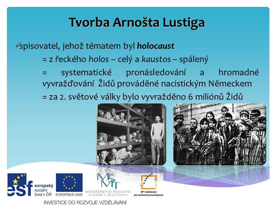 Tvorba Arnošta Lustiga Lustig vychází z vlastních zkušeností tématem jsou koncentrační tábory a osudy Židů zachycuje především osudy dívek, žen a starých lidí právě tito lidé jsou bezbranní a lehce zranitelní
