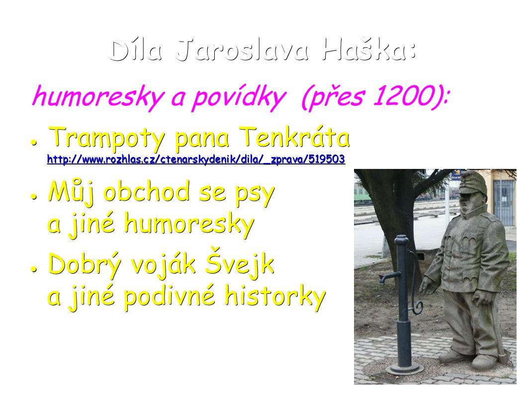 Díla Jaroslava Haška: humoresky a povídky (přes 1200): ● Trampoty pana Tenkráta http://www.rozhlas.cz/ctenarskydenik/dila/_zprava/519503 http://www.rozhlas.cz/ctenarskydenik/dila/_zprava/519503 ● Můj obchod se psy a jiné humoresky ● Dobrý voják Švejk a jiné podivné historky