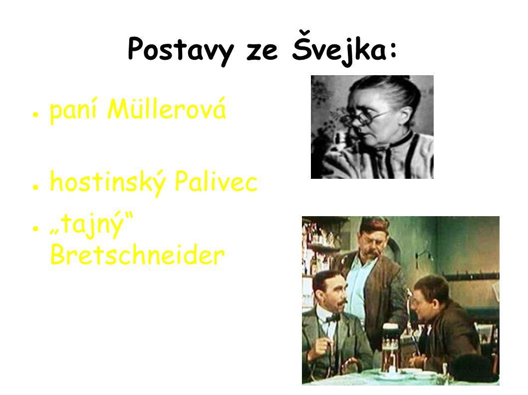 "Postavy ze Švejka: ● paní Müllerová ● hostinský Palivec ● ""tajný Bretschneider ●"