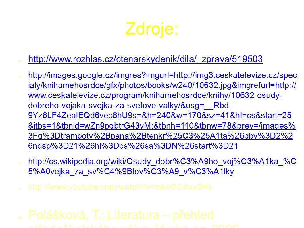 Zdroje: ● http://www.rozhlas.cz/ctenarskydenik/dila/_zprava/519503 http://www.rozhlas.cz/ctenarskydenik/dila/_zprava/519503 ● http://images.google.cz/imgres imgurl=http://img3.ceskatelevize.cz/spec ialy/knihamehosrdce/gfx/photos/books/w240/10632.jpg&imgrefurl=http:// www.ceskatelevize.cz/program/knihamehosrdce/knihy/10632-osudy- dobreho-vojaka-svejka-za-svetove-valky/&usg=__Rbd- 9Yz6LF4ZeaIEQd6vec8hU9s=&h=240&w=170&sz=41&hl=cs&start=25 &itbs=1&tbnid=wZn9pqbtrG43vM:&tbnh=110&tbnw=78&prev=/images% 3Fq%3Dtrampoty%2Bpana%2Btenkr%25C3%25A1ta%26gbv%3D2%2 6ndsp%3D21%26hl%3Dcs%26sa%3DN%26start%3D21 http://images.google.cz/imgres imgurl=http://img3.ceskatelevize.cz/spec ialy/knihamehosrdce/gfx/photos/books/w240/10632.jpg&imgrefurl=http:// www.ceskatelevize.cz/program/knihamehosrdce/knihy/10632-osudy- dobreho-vojaka-svejka-za-svetove-valky/&usg=__Rbd- 9Yz6LF4ZeaIEQd6vec8hU9s=&h=240&w=170&sz=41&hl=cs&start=25 &itbs=1&tbnid=wZn9pqbtrG43vM:&tbnh=110&tbnw=78&prev=/images% 3Fq%3Dtrampoty%2Bpana%2Btenkr%25C3%25A1ta%26gbv%3D2%2 6ndsp%3D21%26hl%3Dcs%26sa%3DN%26start%3D21 ● http://cs.wikipedia.org/wiki/Osudy_dobr%C3%A9ho_voj%C3%A1ka_%C 5%A0vejka_za_sv%C4%9Btov%C3%A9_v%C3%A1lky http://cs.wikipedia.org/wiki/Osudy_dobr%C3%A9ho_voj%C3%A1ka_%C 5%A0vejka_za_sv%C4%9Btov%C3%A9_v%C3%A1lky ● http://www.youtube.com/watch v=mkoGCXxx3Hs ● Polášková, T.: Literatura – přehled středoškolského učiva, Vyuka.cz, 2006 ● Kudrys, M., Fetter, R.