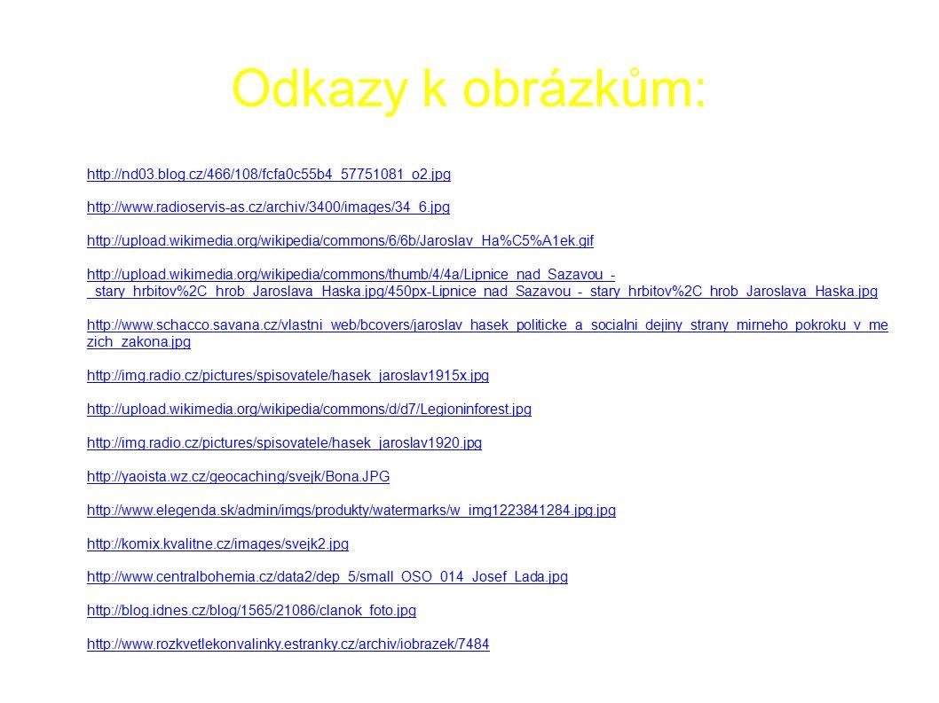 Odkazy k obrázkům: ● http://nd03.blog.cz/466/108/fcfa0c55b4_57751081_o2.jpg http://nd03.blog.cz/466/108/fcfa0c55b4_57751081_o2.jpg ● http://www.radioservis-as.cz/archiv/3400/images/34_6.jpg http://www.radioservis-as.cz/archiv/3400/images/34_6.jpg ● http://upload.wikimedia.org/wikipedia/commons/6/6b/Jaroslav_Ha%C5%A1ek.gif http://upload.wikimedia.org/wikipedia/commons/6/6b/Jaroslav_Ha%C5%A1ek.gif ● http://upload.wikimedia.org/wikipedia/commons/thumb/4/4a/Lipnice_nad_Sazavou_- _stary_hrbitov%2C_hrob_Jaroslava_Haska.jpg/450px-Lipnice_nad_Sazavou_-_stary_hrbitov%2C_hrob_Jaroslava_Haska.jpg http://upload.wikimedia.org/wikipedia/commons/thumb/4/4a/Lipnice_nad_Sazavou_- _stary_hrbitov%2C_hrob_Jaroslava_Haska.jpg/450px-Lipnice_nad_Sazavou_-_stary_hrbitov%2C_hrob_Jaroslava_Haska.jpg ● http://www.schacco.savana.cz/vlastni_web/bcovers/jaroslav_hasek_politicke_a_socialni_dejiny_strany_mirneho_pokroku_v_me zich_zakona.jpg http://www.schacco.savana.cz/vlastni_web/bcovers/jaroslav_hasek_politicke_a_socialni_dejiny_strany_mirneho_pokroku_v_me zich_zakona.jpg ● http://img.radio.cz/pictures/spisovatele/hasek_jaroslav1915x.jpg http://img.radio.cz/pictures/spisovatele/hasek_jaroslav1915x.jpg ● http://upload.wikimedia.org/wikipedia/commons/d/d7/Legioninforest.jpg http://upload.wikimedia.org/wikipedia/commons/d/d7/Legioninforest.jpg ● http://img.radio.cz/pictures/spisovatele/hasek_jaroslav1920.jpg http://img.radio.cz/pictures/spisovatele/hasek_jaroslav1920.jpg ● http://yaoista.wz.cz/geocaching/svejk/Bona.JPG http://yaoista.wz.cz/geocaching/svejk/Bona.JPG ● http://www.elegenda.sk/admin/imgs/produkty/watermarks/w_img1223841284.jpg.jpg http://www.elegenda.sk/admin/imgs/produkty/watermarks/w_img1223841284.jpg.jpg ● http://komix.kvalitne.cz/images/svejk2.jpg http://komix.kvalitne.cz/images/svejk2.jpg ● http://www.centralbohemia.cz/data2/dep_5/small_OSO_014_Josef_Lada.jpg http://www.centralbohemia.cz/data2/dep_5/small_OSO_014_Josef_Lada.jpg ● http://blog.idnes.cz/blog/1565/21086/clanok_foto.jp