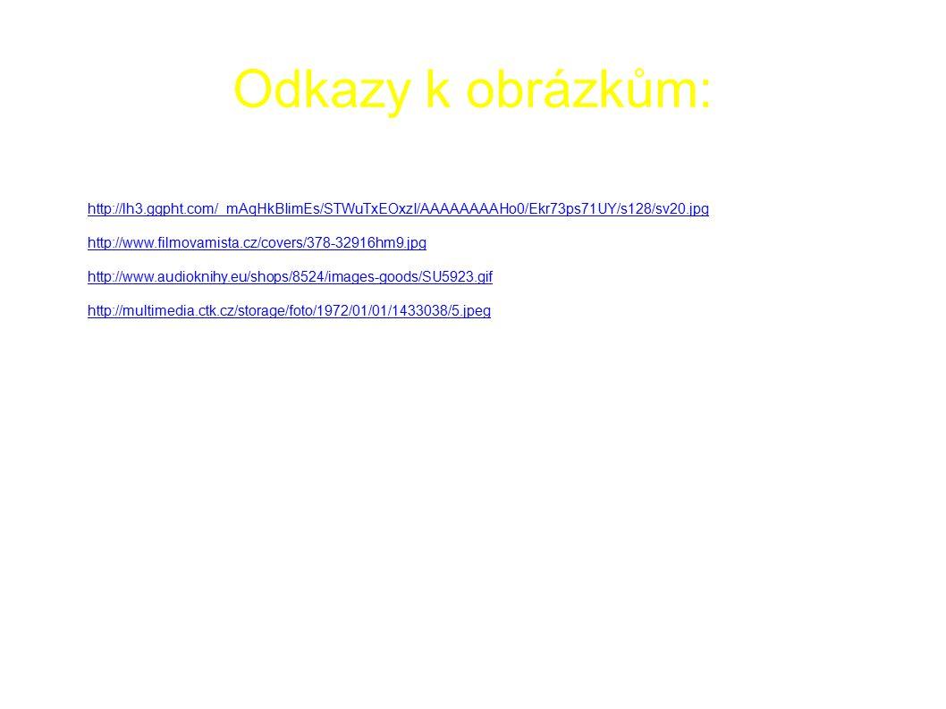 Odkazy k obrázkům: ● http://lh4.ggpht.com/_mAqHkBIimEs/SZsyTIH8URI/AAAAAAAAJTs/9GDEVioSp34/sv50.jpg ● http://lh3.ggpht.com/_mAqHkBIimEs/STWuTxEOxzI/AAAAAAAAHo0/Ekr73ps71UY/s128/sv20.jpg http://lh3.ggpht.com/_mAqHkBIimEs/STWuTxEOxzI/AAAAAAAAHo0/Ekr73ps71UY/s128/sv20.jpg ● http://www.filmovamista.cz/covers/378-32916hm9.jpg http://www.filmovamista.cz/covers/378-32916hm9.jpg ● http://www.audioknihy.eu/shops/8524/images-goods/SU5923.gif http://www.audioknihy.eu/shops/8524/images-goods/SU5923.gif ● http://multimedia.ctk.cz/storage/foto/1972/01/01/1433038/5.jpeg http://multimedia.ctk.cz/storage/foto/1972/01/01/1433038/5.jpeg ● http://i3.cn.cz/1260955460_trnka.jpg