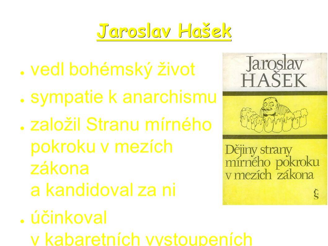 Jaroslav Hašek ● vedl bohémský život ● sympatie k anarchismu ● založil Stranu mírného pokroku v mezích zákona a kandidoval za ni ● účinkoval v kabaretních vystoupeních