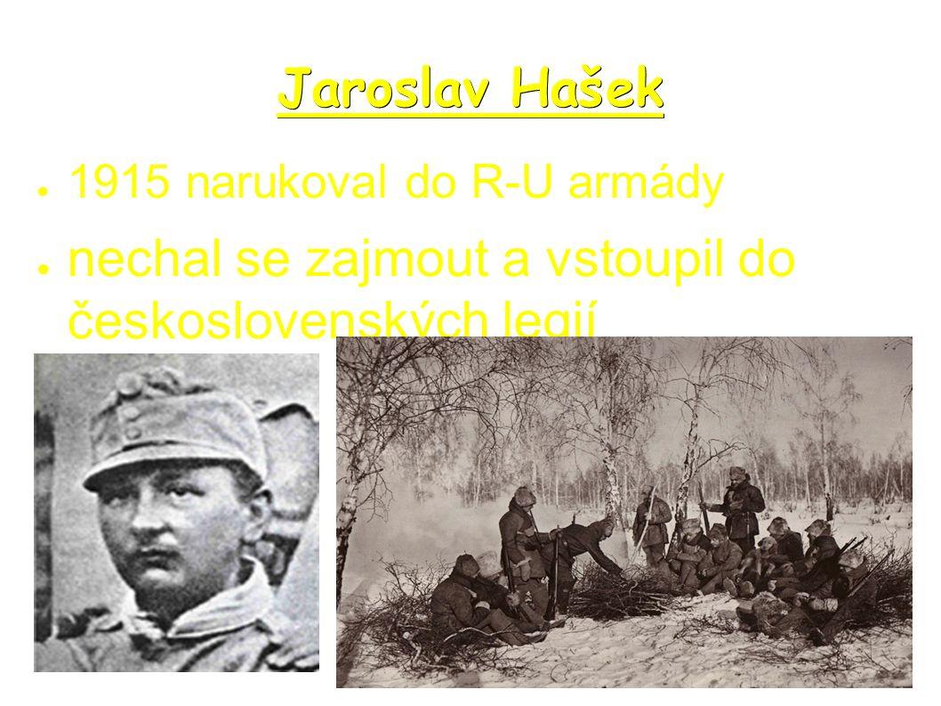 Jaroslav Hašek ● 1915 narukoval do R-U armády ● nechal se zajmout a vstoupil do československých legií