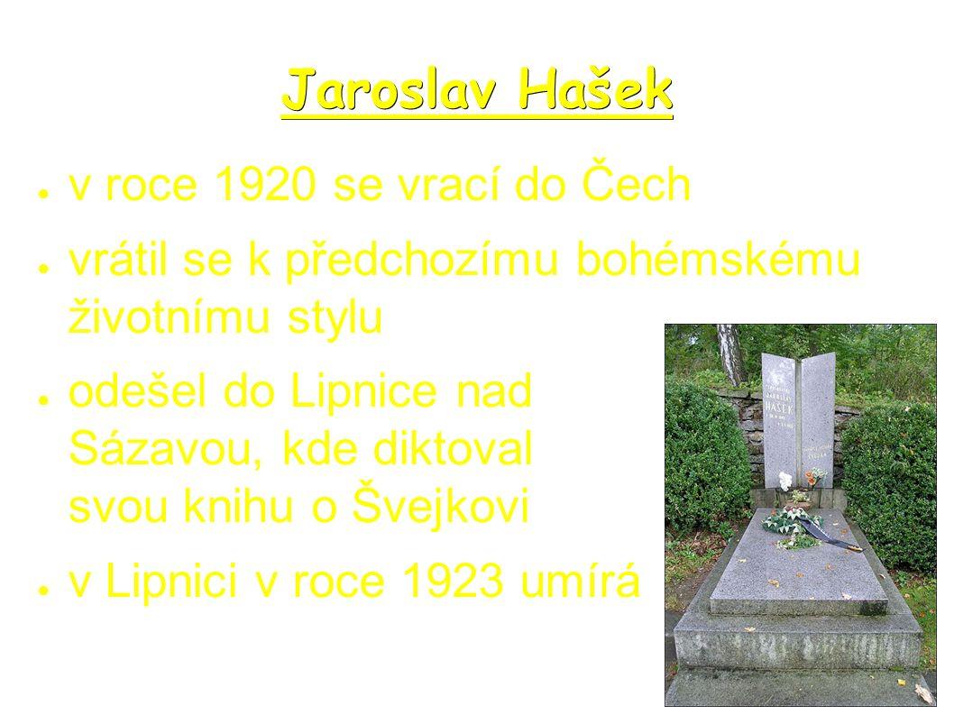 Jaroslav Hašek ● v roce 1920 se vrací do Čech ● vrátil se k předchozímu bohémskému životnímu stylu ● odešel do Lipnice nad Sázavou, kde diktoval svou knihu o Švejkovi ● v Lipnici v roce 1923 umírá