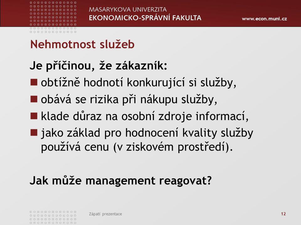 www.econ.muni.cz Zápatí prezentace 12 Nehmotnost služeb Je příčinou, že zákazník: obtížně hodnotí konkurující si služby, obává se rizika při nákupu služby, klade důraz na osobní zdroje informací, jako základ pro hodnocení kvality služby používá cenu (v ziskovém prostředí).
