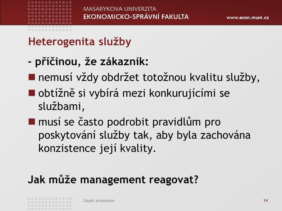 www.econ.muni.cz Zápatí prezentace 14 Heterogenita služby - příčinou, že zákazník: nemusí vždy obdržet totožnou kvalitu služby, obtížně si vybírá mezi konkurujícími se službami, musí se často podrobit pravidlům pro poskytování služby tak, aby byla zachována konzistence její kvality.