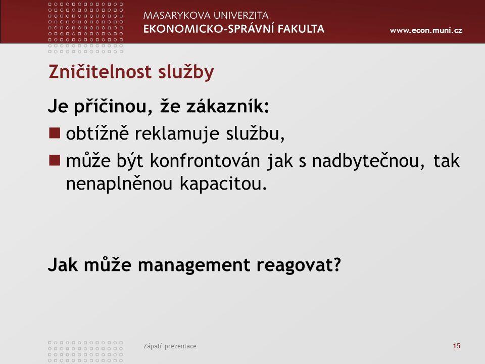 www.econ.muni.cz Zápatí prezentace 15 Zničitelnost služby Je příčinou, že zákazník: obtížně reklamuje službu, může být konfrontován jak s nadbytečnou, tak nenaplněnou kapacitou.