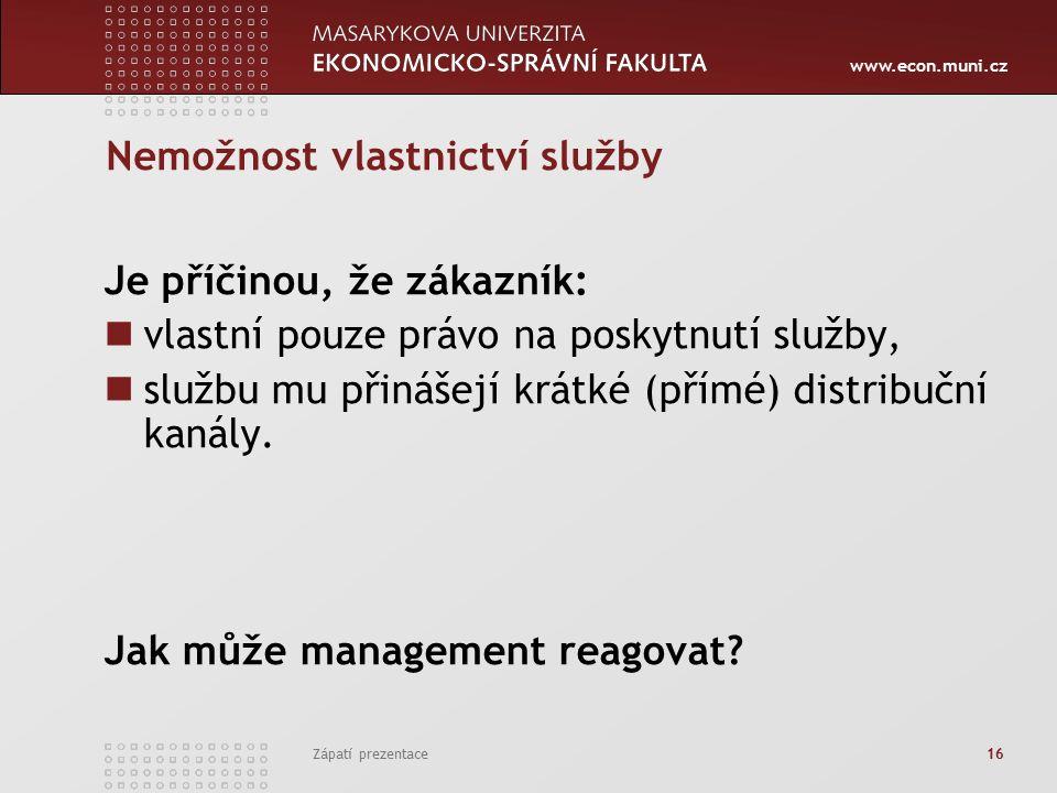 www.econ.muni.cz Zápatí prezentace 16 Nemožnost vlastnictví služby Je příčinou, že zákazník: vlastní pouze právo na poskytnutí služby, službu mu přinášejí krátké (přímé) distribuční kanály.