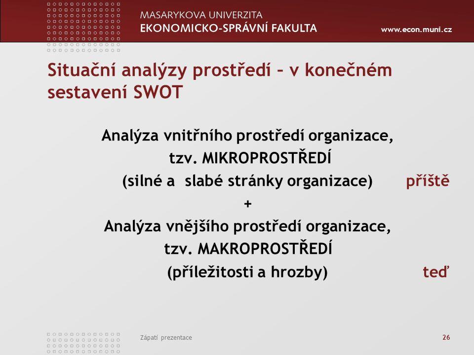 www.econ.muni.cz Zápatí prezentace 26 Situační analýzy prostředí – v konečném sestavení SWOT Analýza vnitřního prostředí organizace, tzv.
