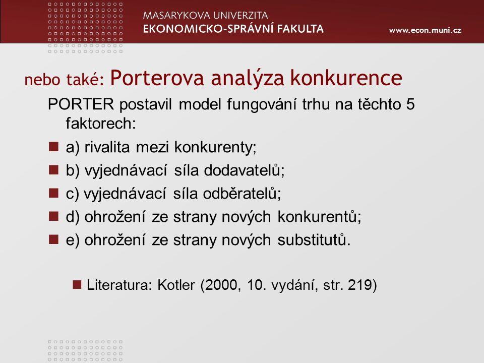 www.econ.muni.cz nebo také: Porterova analýza konkurence PORTER postavil model fungování trhu na těchto 5 faktorech: a) rivalita mezi konkurenty; b) vyjednávací síla dodavatelů; c) vyjednávací síla odběratelů; d) ohrožení ze strany nových konkurentů; e) ohrožení ze strany nových substitutů.