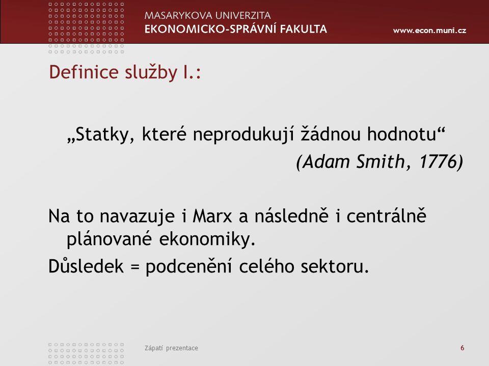 """www.econ.muni.cz Zápatí prezentace 6 Definice služby I.: """"Statky, které neprodukují žádnou hodnotu (Adam Smith, 1776) Na to navazuje i Marx a následně i centrálně plánované ekonomiky."""