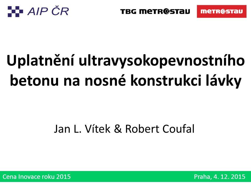 Cena Inovace roku 2015 Praha, 4. 12. 2015 Uplatnění ultravysokopevnostního betonu na nosné konstrukci lávky Jan L. Vítek & Robert Coufal
