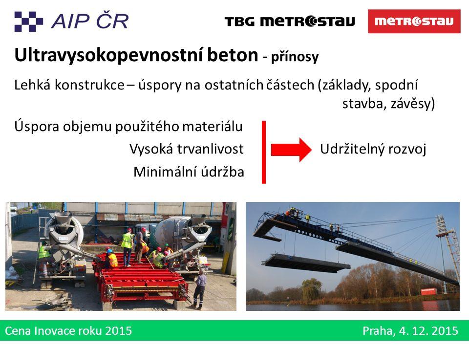Cena Inovace roku 2015 Praha, 4. 12. 2015 Ultravysokopevnostní beton - přínosy Lehká konstrukce – úspory na ostatních částech (základy, spodní stavba,
