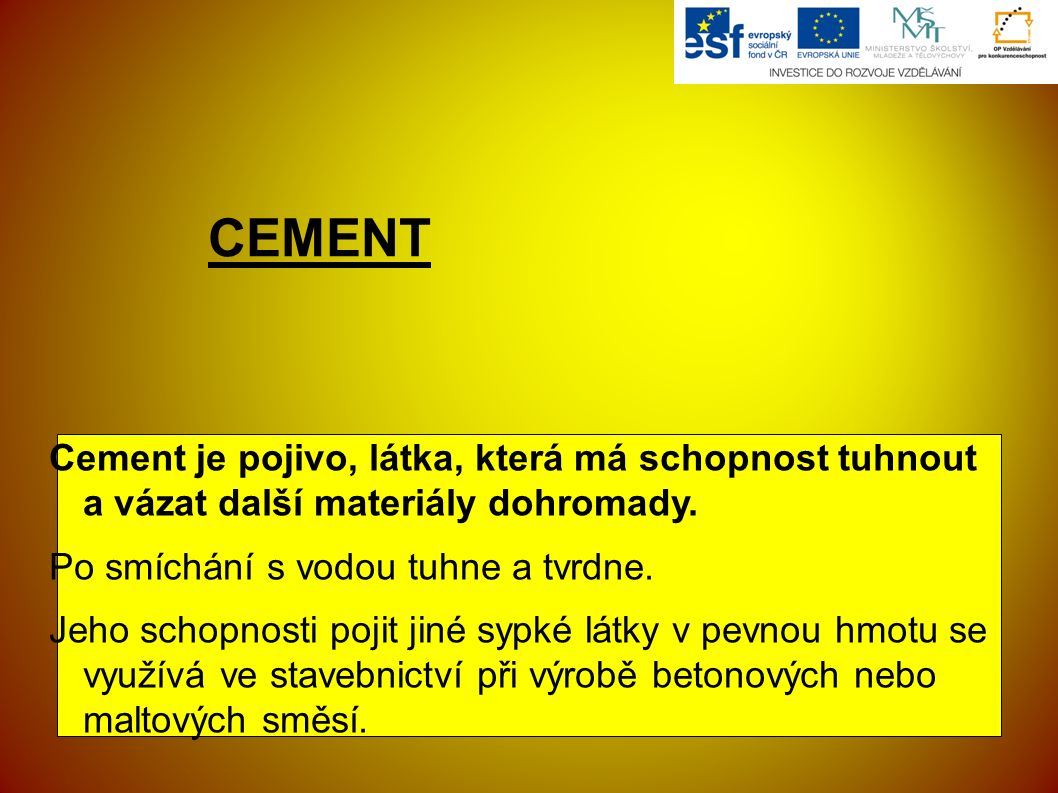 CEMENT Cement je pojivo, látka, která má schopnost tuhnout a vázat další materiály dohromady. Po smíchání s vodou tuhne a tvrdne. Jeho schopnosti poji