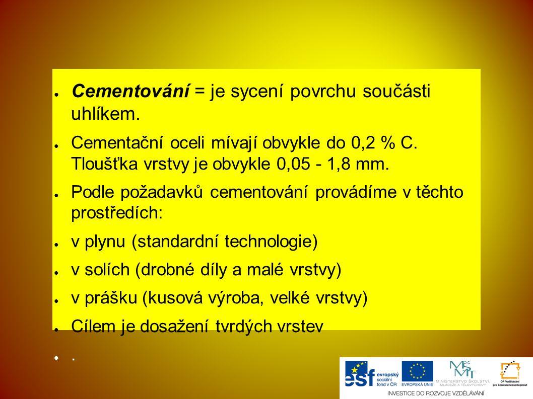 ● Cementování = je sycení povrchu součásti uhlíkem. ● Cementační oceli mívají obvykle do 0,2 % C. Tloušťka vrstvy je obvykle 0,05 - 1,8 mm. ● Podle po