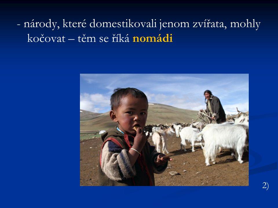 - národy, které domestikovali jenom zvířata, mohly kočovat – těm se říká nomádi 2)
