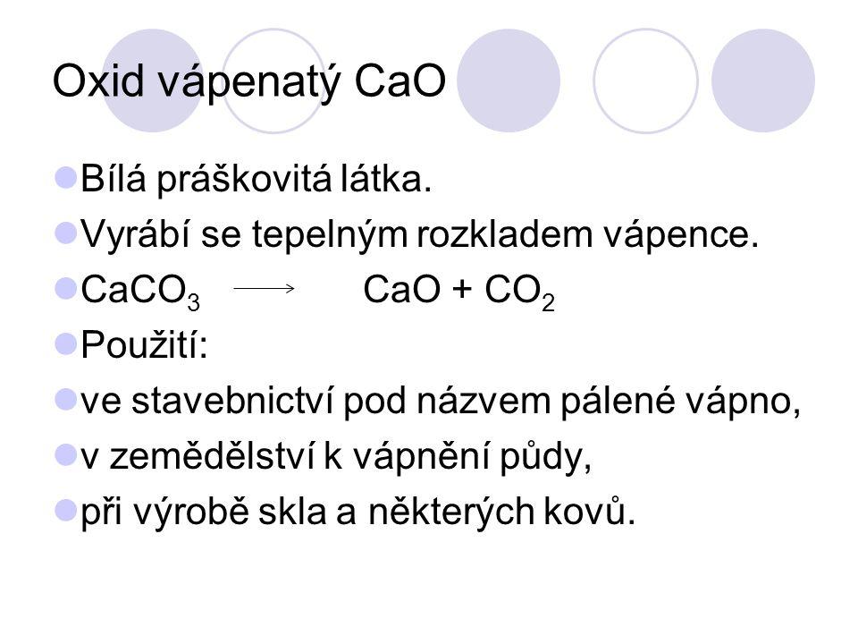 Oxid vápenatý CaO Bílá práškovitá látka. Vyrábí se tepelným rozkladem vápence. CaCO 3 CaO + CO 2 Použití: ve stavebnictví pod názvem pálené vápno, v z