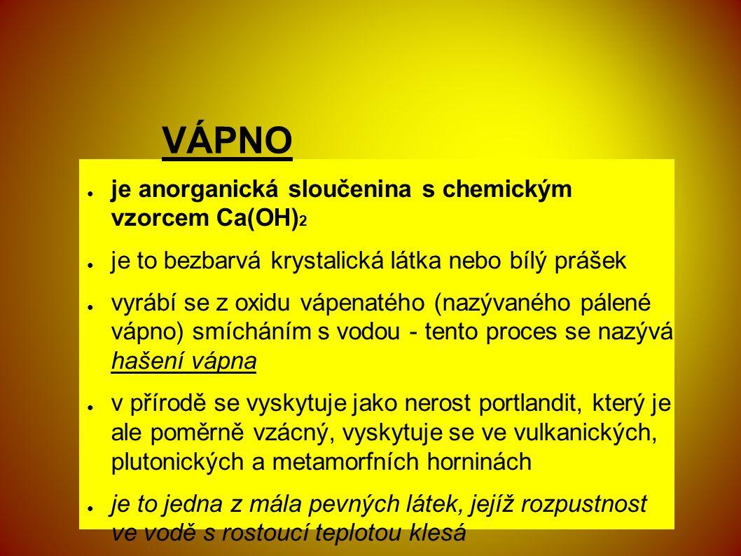 VÁPNO ● je anorganická sloučenina s chemickým vzorcem Ca(OH) 2 ● je to bezbarvá krystalická látka nebo bílý prášek ● vyrábí se z oxidu vápenatého (nazývaného pálené vápno) smícháním s vodou - tento proces se nazývá hašení vápna ● v přírodě se vyskytuje jako nerost portlandit, který je ale poměrně vzácný, vyskytuje se ve vulkanických, plutonických a metamorfních horninách ● je to jedna z mála pevných látek, jejíž rozpustnost ve vodě s rostoucí teplotou klesá