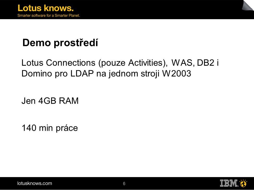 6 Demo prostředí Lotus Connections (pouze Activities), WAS, DB2 i Domino pro LDAP na jednom stroji W2003 Jen 4GB RAM 140 min práce