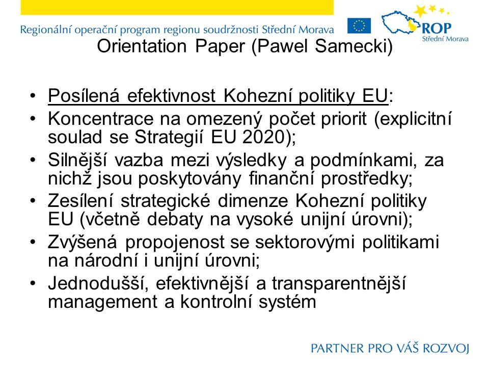 Orientation Paper (Pawel Samecki) Posílená efektivnost Kohezní politiky EU: Koncentrace na omezený počet priorit (explicitní soulad se Strategií EU 2020); Silnější vazba mezi výsledky a podmínkami, za nichž jsou poskytovány finanční prostředky; Zesílení strategické dimenze Kohezní politiky EU (včetně debaty na vysoké unijní úrovni); Zvýšená propojenost se sektorovými politikami na národní i unijní úrovni; Jednodušší, efektivnější a transparentnější management a kontrolní systém